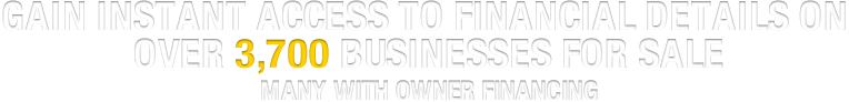 GAIN INSTANT ACCESS TO FINANCIAL DETAILS ON OVER 3,700 BUSINESSES FOR SALE MANY WITH OWNER FINANCING